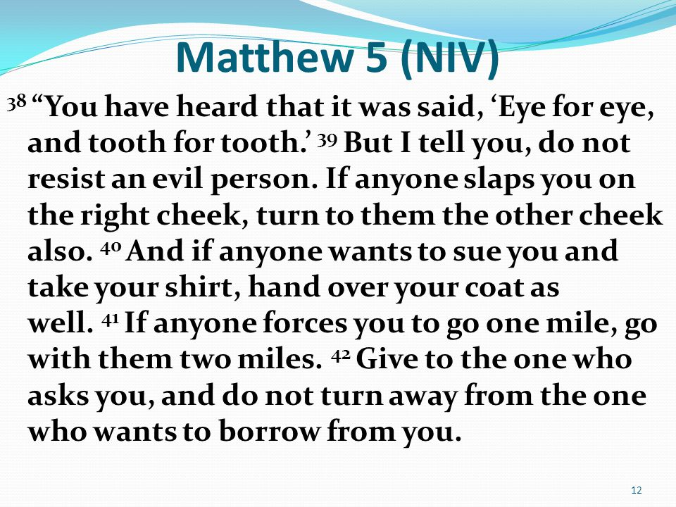 "Matthew 5 (NIV) 38 ""You have heard that it was said, 'Eye for eye, and tooth for tooth.' 39 But I tell you, do not resist an evil person. If anyone sl"