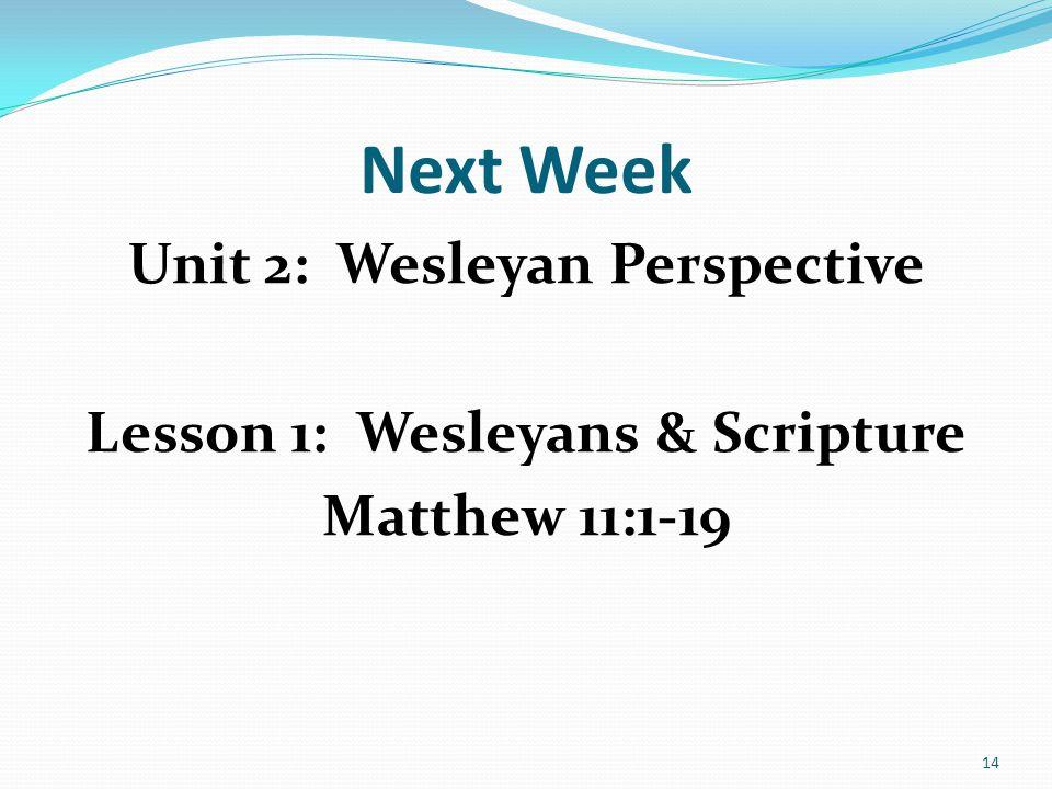 Next Week Unit 2: Wesleyan Perspective Lesson 1: Wesleyans & Scripture Matthew 11:1-19 14