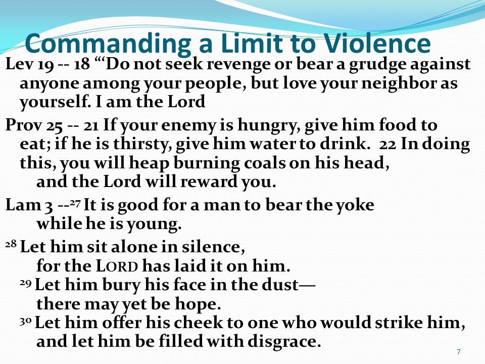 "Commanding a Limit to Violence Lev 19 -- 18 ""'Do not seek revenge or bear a grudge against anyone among your people, but love your neighbor as yoursel"