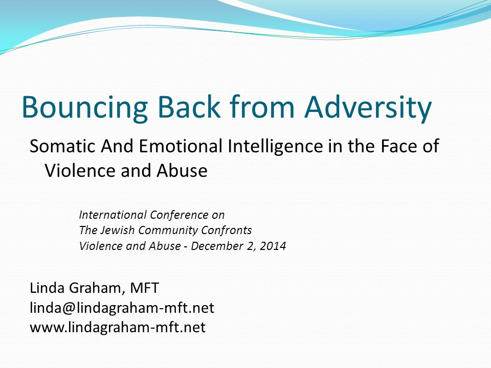 Bouncing Back from Adversity Somatic And Emotional Intelligence in the Face of Violence and Abuse International Conference on The Jewish Community Confronts Violence and Abuse - December 2, 2014 Linda Graham, MFT linda@lindagraham-mft.net www.lindagraham-mft.net