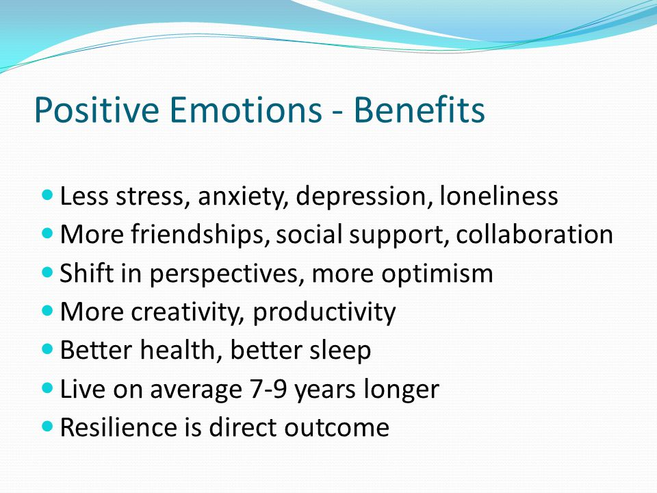 Positive Emotions - Benefits Less stress, anxiety, depression, loneliness More friendships, social support, collaboration Shift in perspectives, more optimism More creativity, productivity Better health, better sleep Live on average 7-9 years longer Resilience is direct outcome