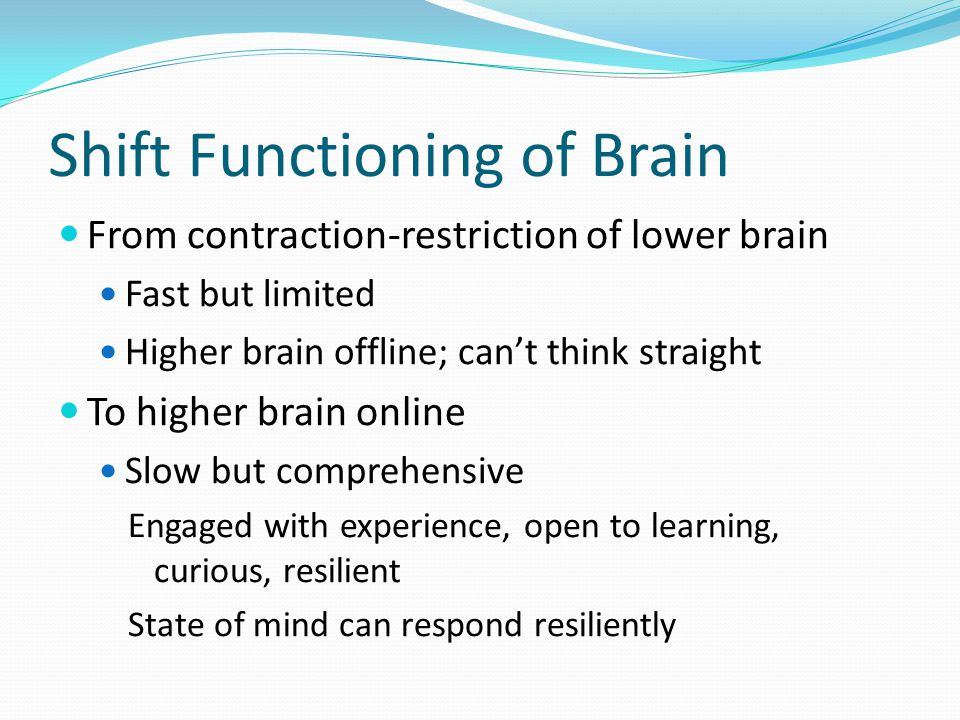 Shift Functioning of Brain From contraction-restriction of lower brain Fast but limited Higher brain offline; can't think straight To higher brain online Slow but comprehensive Engaged with experience, open to learning, curious, resilient State of mind can respond resiliently