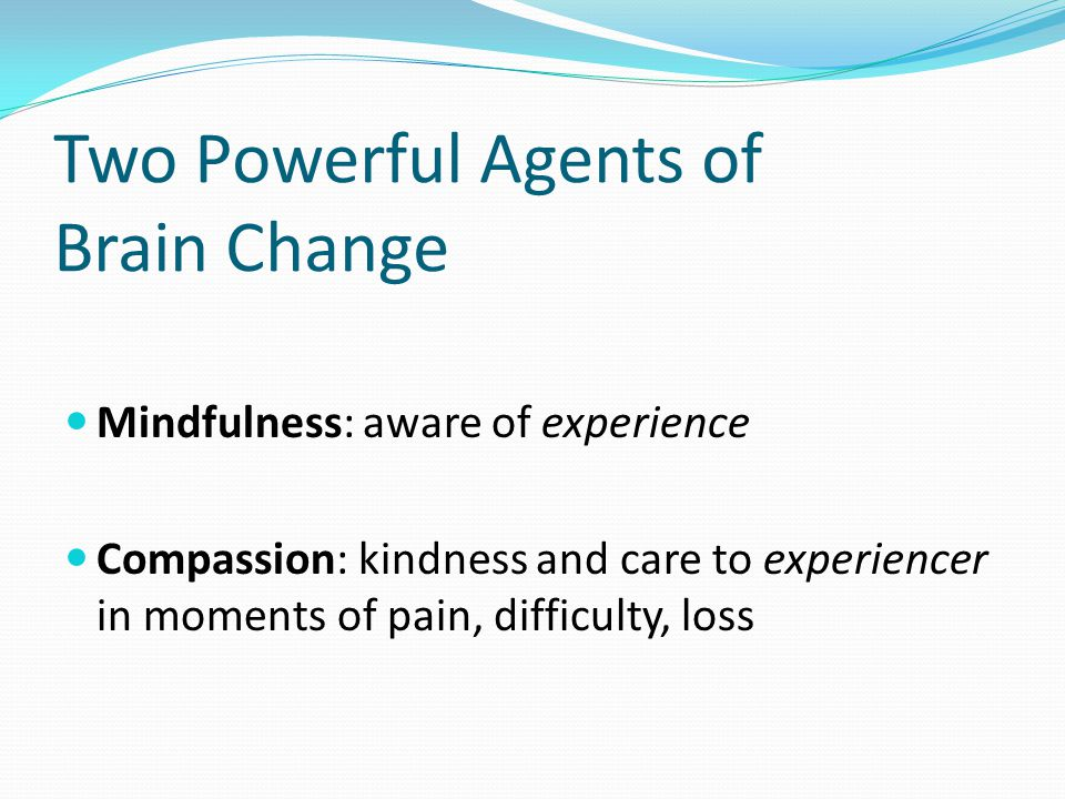 Two Powerful Agents of Brain Change Mindfulness: aware of experience Compassion: kindness and care to experiencer in moments of pain, difficulty, loss