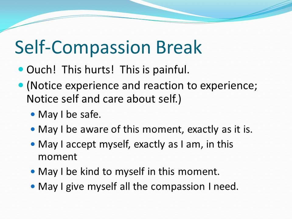 Self-Compassion Break Ouch. This hurts. This is painful.
