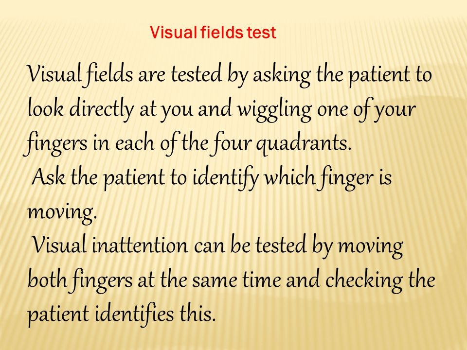 Visual fields are tested by asking the patient to look directly at you and wiggling one of your fingers in each of the four quadrants.