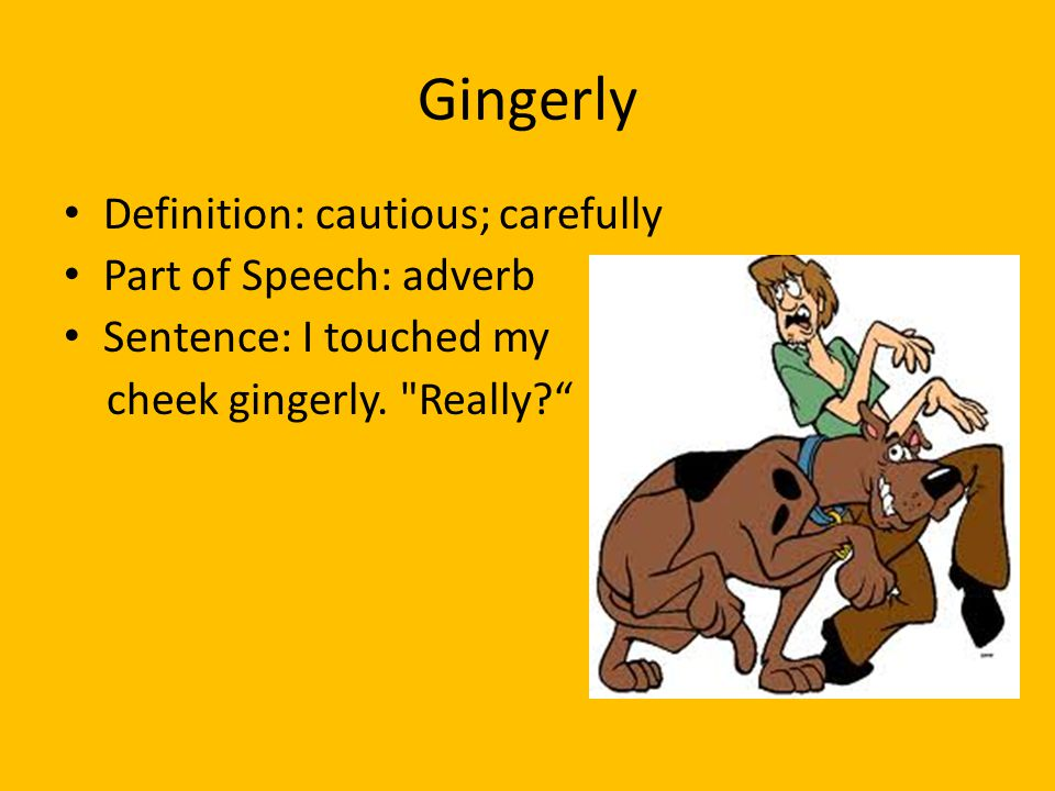 Gingerly Definition: cautious; carefully Part of Speech: adverb Sentence: I touched my cheek gingerly.