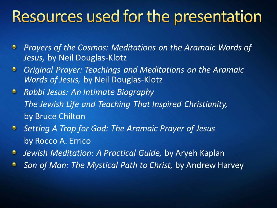 Prayers of the Cosmos: Meditations on the Aramaic Words of Jesus, by Neil Douglas-Klotz Original Prayer: Teachings and Meditations on the Aramaic Words of Jesus, by Neil Douglas-Klotz Rabbi Jesus: An Intimate Biography The Jewish Life and Teaching That Inspired Christianity, by Bruce Chilton Setting A Trap for God: The Aramaic Prayer of Jesus by Rocco A.