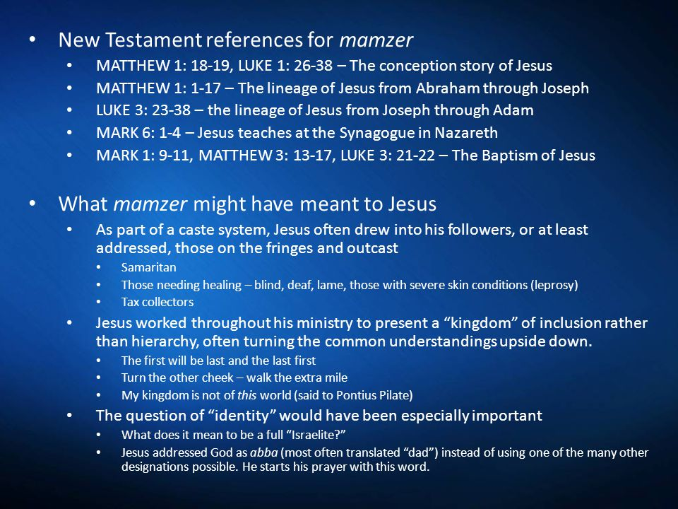 New Testament references for mamzer MATTHEW 1: 18-19, LUKE 1: 26-38 – The conception story of Jesus MATTHEW 1: 1-17 – The lineage of Jesus from Abraham through Joseph LUKE 3: 23-38 – the lineage of Jesus from Joseph through Adam MARK 6: 1-4 – Jesus teaches at the Synagogue in Nazareth MARK 1: 9-11, MATTHEW 3: 13-17, LUKE 3: 21-22 – The Baptism of Jesus What mamzer might have meant to Jesus As part of a caste system, Jesus often drew into his followers, or at least addressed, those on the fringes and outcast Samaritan Those needing healing – blind, deaf, lame, those with severe skin conditions (leprosy) Tax collectors Jesus worked throughout his ministry to present a kingdom of inclusion rather than hierarchy, often turning the common understandings upside down.