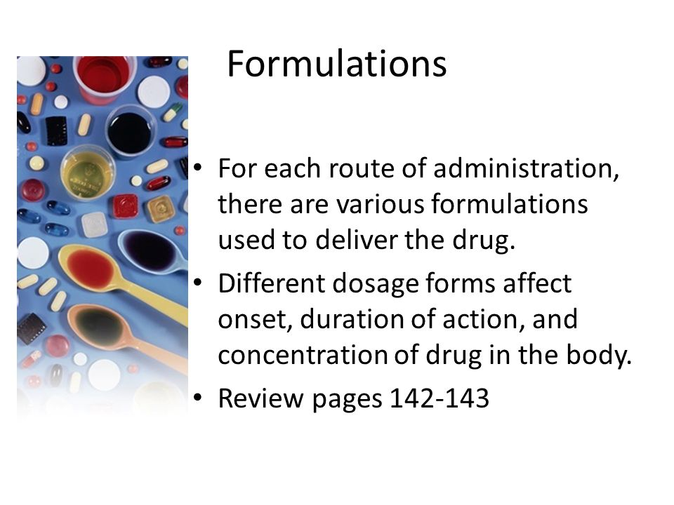 Formulations For each route of administration, there are various formulations used to deliver the drug. Different dosage forms affect onset, duration