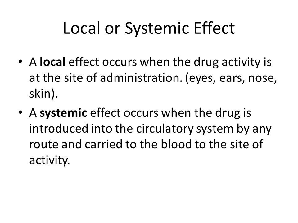 Local or Systemic Effect A local effect occurs when the drug activity is at the site of administration. (eyes, ears, nose, skin). A systemic effect oc