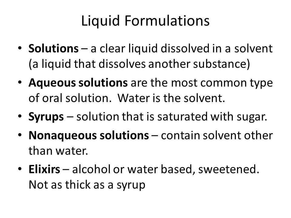 Liquid Formulations Solutions – a clear liquid dissolved in a solvent (a liquid that dissolves another substance) Aqueous solutions are the most commo