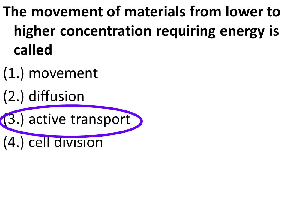 The movement of materials from lower to higher concentration requiring energy is called (1.) movement (2.) diffusion (3.) active transport (4.) cell d