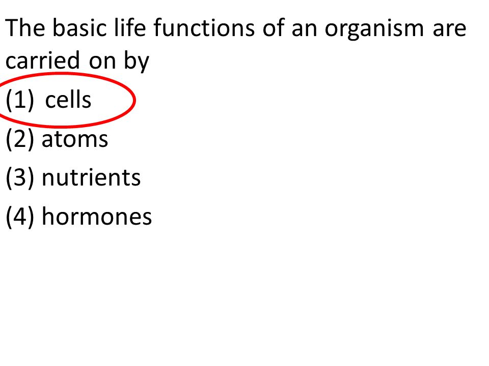The basic life functions of an organism are carried on by (1)cells (2) atoms (3) nutrients (4) hormones
