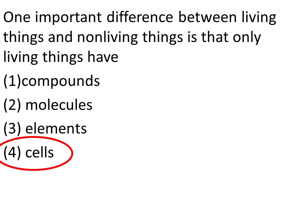 One important difference between living things and nonliving things is that only living things have (1)compounds (2) molecules (3) elements (4) cells