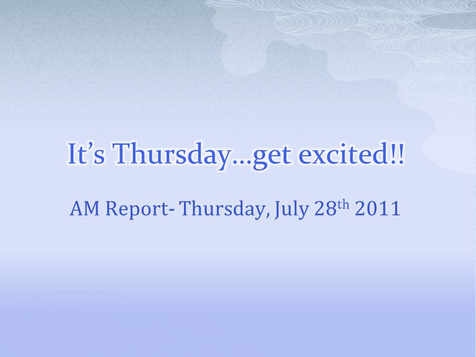 AM Report- Thursday, July 28 th 2011