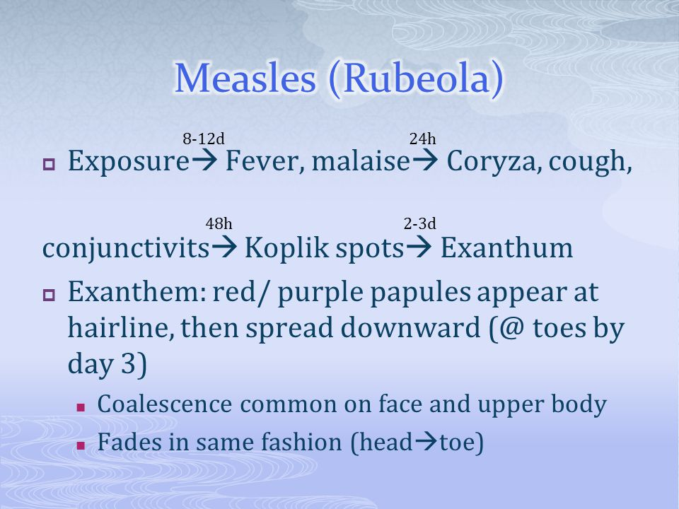 Exposure  Fever, malaise  Coryza, cough, conjunctivits  Koplik spots  Exanthum  Exanthem: red/ purple papules appear at hairline, then spread d