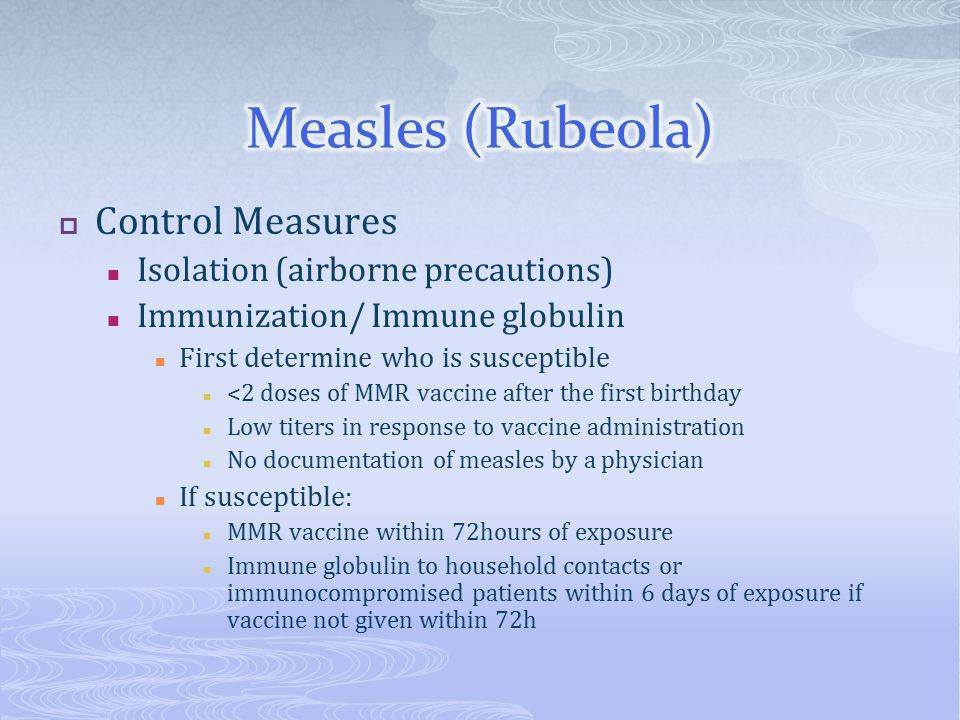  Control Measures Isolation (airborne precautions) Immunization/ Immune globulin First determine who is susceptible <2 doses of MMR vaccine after the