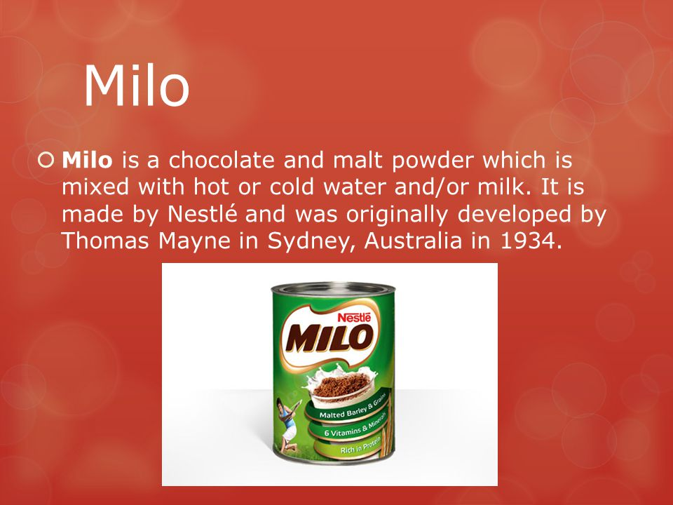 Milo  Milo is a chocolate and malt powder which is mixed with hot or cold water and/or milk. It is made by Nestlé and was originally developed by Tho