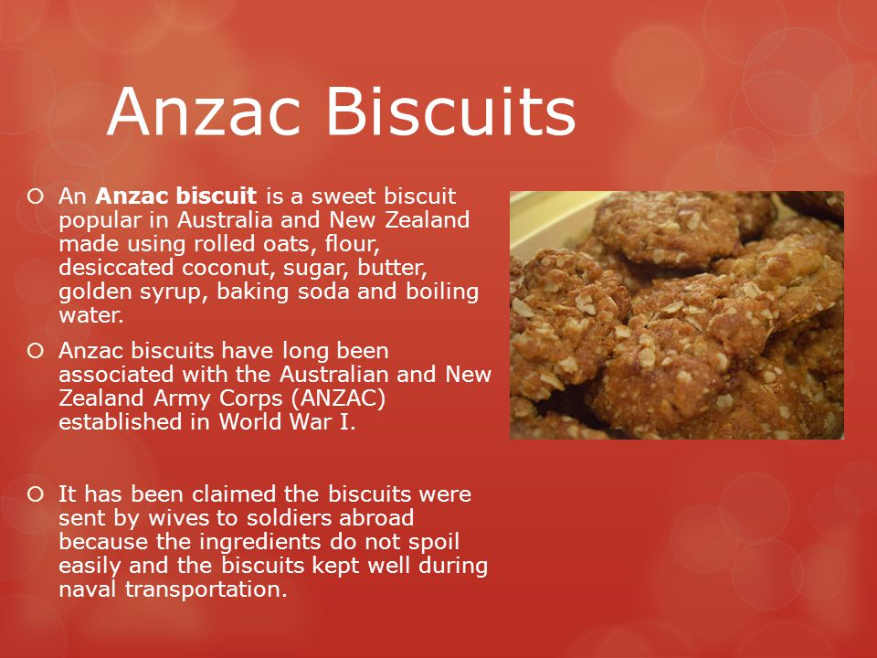 Anzac Biscuits  An Anzac biscuit is a sweet biscuit popular in Australia and New Zealand made using rolled oats, flour, desiccated coconut, sugar, bu