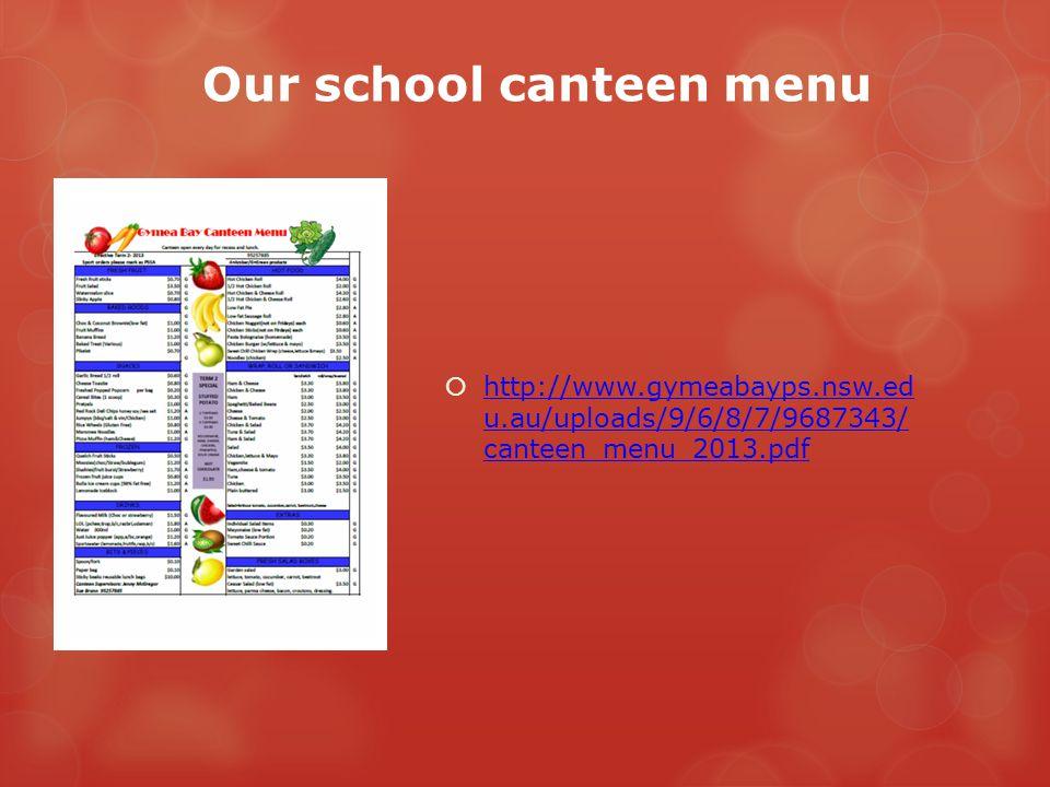 Our school canteen menu  http://www.gymeabayps.nsw.ed u.au/uploads/9/6/8/7/9687343/ canteen_menu_2013.pdf http://www.gymeabayps.nsw.ed u.au/uploads/9/6/8/7/9687343/ canteen_menu_2013.pdf