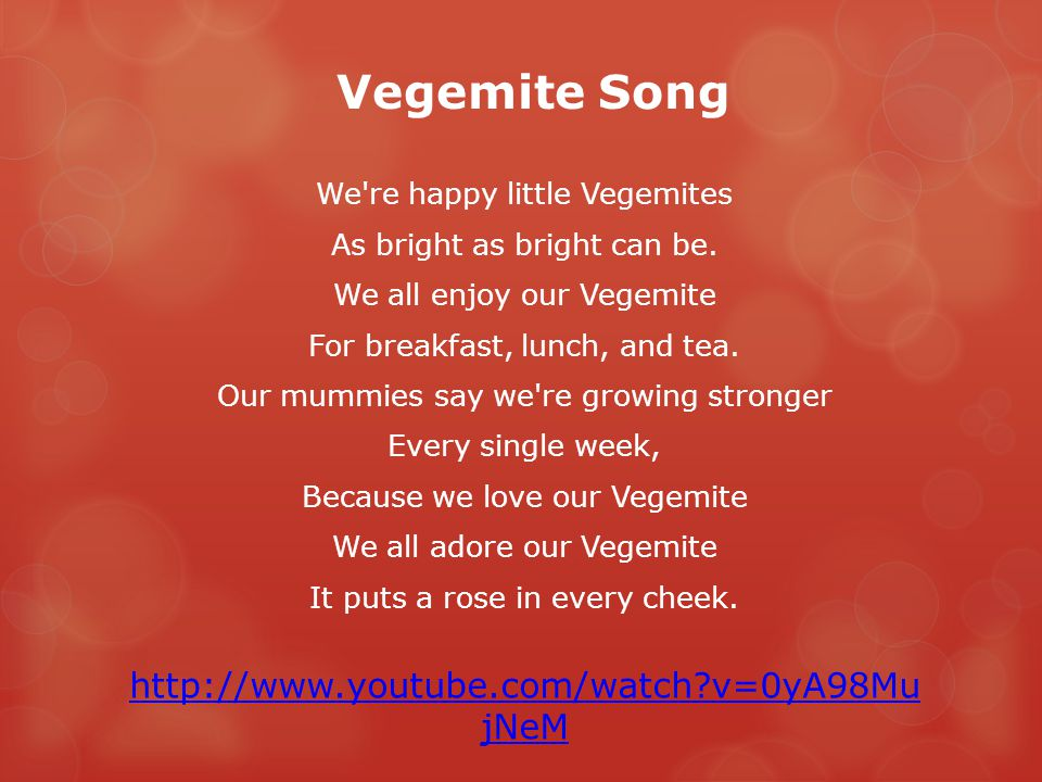 Vegemite Song We're happy little Vegemites As bright as bright can be. We all enjoy our Vegemite For breakfast, lunch, and tea. Our mummies say we're