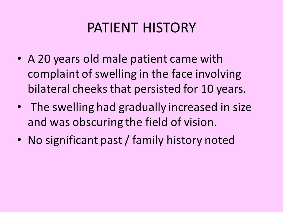 PATIENT HISTORY A 20 years old male patient came with complaint of swelling in the face involving bilateral cheeks that persisted for 10 years. The sw