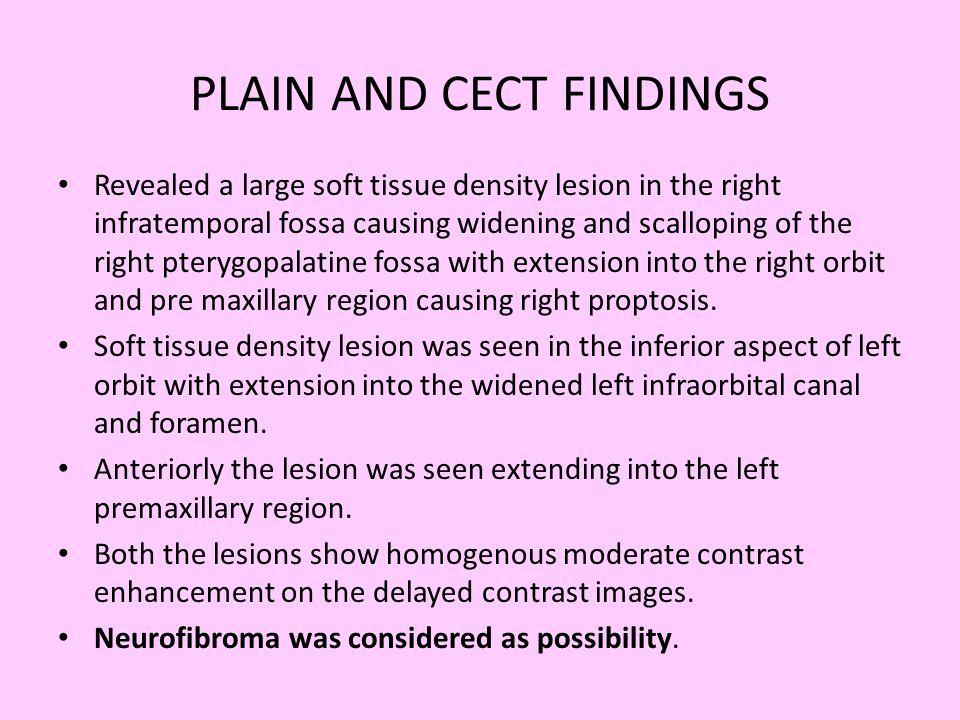 PLAIN AND CECT FINDINGS Revealed a large soft tissue density lesion in the right infratemporal fossa causing widening and scalloping of the right pter