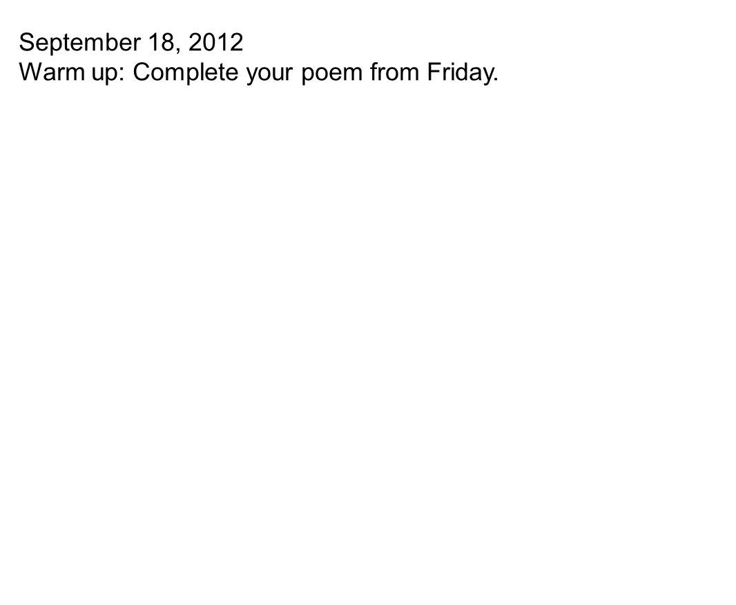 September 18, 2012 Warm up: Complete your poem from Friday.