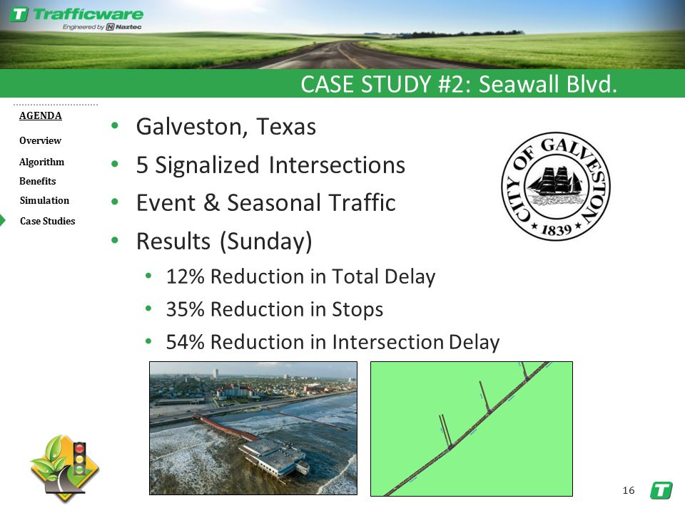 Overview AGENDA Benefits Algorithm Simulation 16 Case Studies Galveston, Texas 5 Signalized Intersections Event & Seasonal Traffic Results (Sunday) 12% Reduction in Total Delay 35% Reduction in Stops 54% Reduction in Intersection Delay CASE STUDY #2: Seawall Blvd.