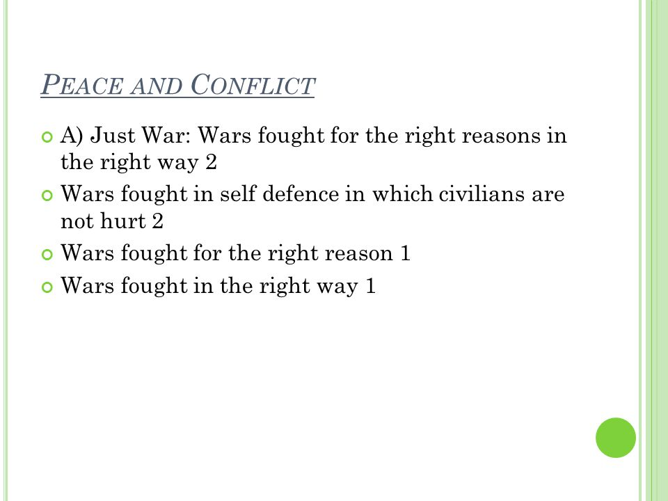 P EACE AND C ONFLICT A) Just War: Wars fought for the right reasons in the right way 2 Wars fought in self defence in which civilians are not hurt 2 Wars fought for the right reason 1 Wars fought in the right way 1