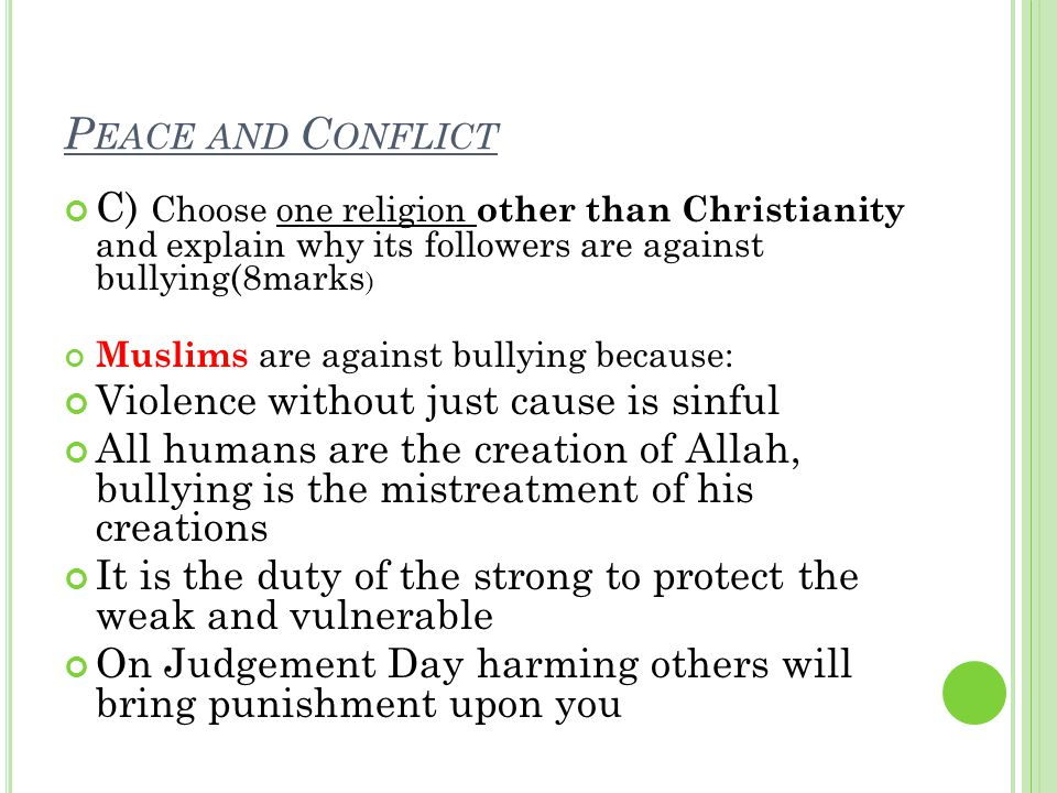 P EACE AND C ONFLICT C) Choose one religion other than Christianity and explain why its followers are against bullying(8marks ) Muslims are against bullying because: Violence without just cause is sinful All humans are the creation of Allah, bullying is the mistreatment of his creations It is the duty of the strong to protect the weak and vulnerable On Judgement Day harming others will bring punishment upon you