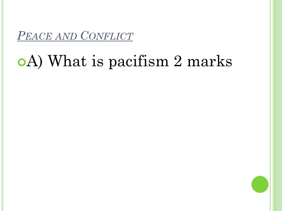 P EACE AND C ONFLICT A) What is pacifism 2 marks