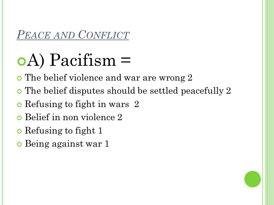 P EACE AND C ONFLICT A) Pacifism = The belief violence and war are wrong 2 The belief disputes should be settled peacefully 2 Refusing to fight in wars 2 Belief in non violence 2 Refusing to fight 1 Being against war 1