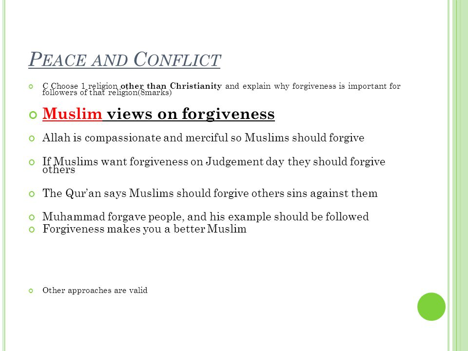 P EACE AND C ONFLICT C Choose 1 religion other than Christianity and explain why forgiveness is important for followers of that religion(8marks) Muslim views on forgiveness Allah is compassionate and merciful so Muslims should forgive If Muslims want forgiveness on Judgement day they should forgive others The Qur'an says Muslims should forgive others sins against them Muhammad forgave people, and his example should be followed Forgiveness makes you a better Muslim Other approaches are valid