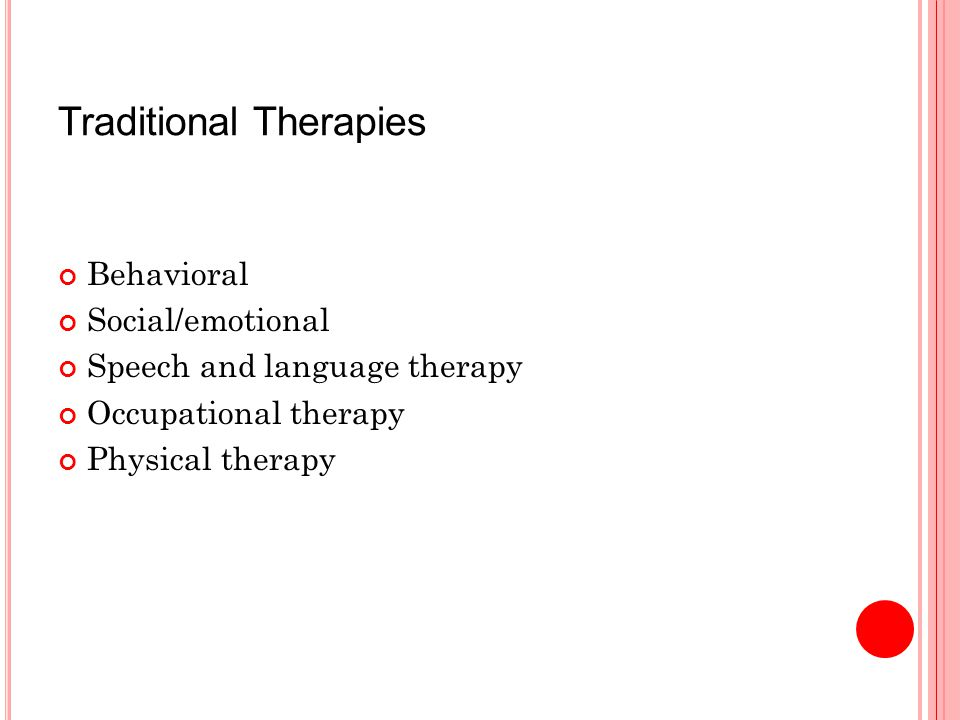 Traditional Therapies Behavioral Social/emotional Speech and language therapy Occupational therapy Physical therapy