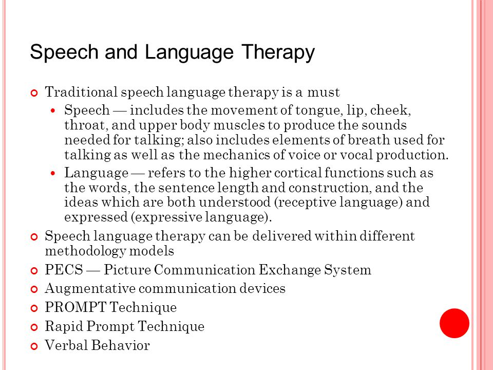 Speech and Language Therapy Traditional speech language therapy is a must Speech — includes the movement of tongue, lip, cheek, throat, and upper body muscles to produce the sounds needed for talking; also includes elements of breath used for talking as well as the mechanics of voice or vocal production.