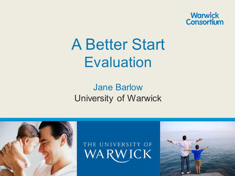 A Better Start Evaluation Jane Barlow University of Warwick