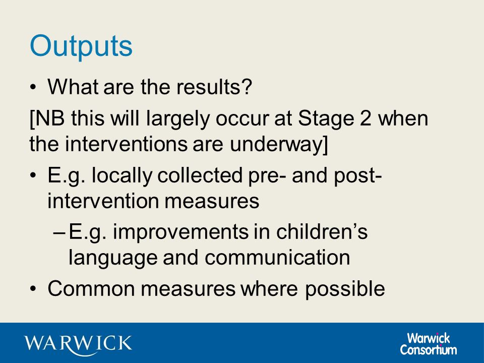 Outputs What are the results? [NB this will largely occur at Stage 2 when the interventions are underway] E.g. locally collected pre- and post- interv