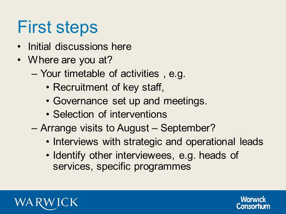 First steps Initial discussions here Where are you at? –Your timetable of activities, e.g. Recruitment of key staff, Governance set up and meetings. S