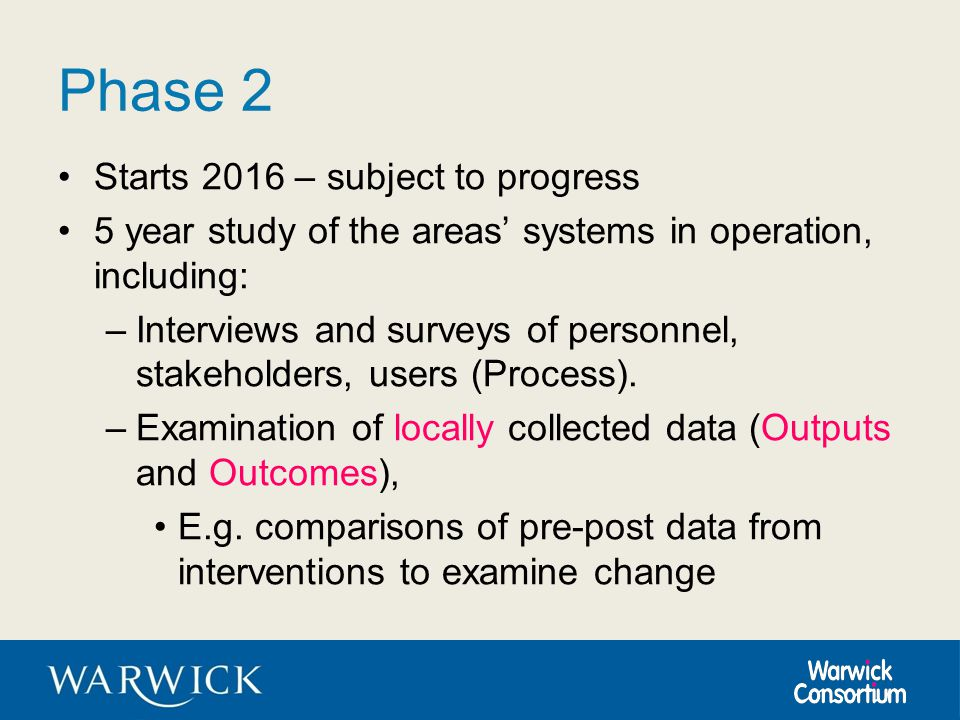 Phase 2 Starts 2016 – subject to progress 5 year study of the areas' systems in operation, including: –Interviews and surveys of personnel, stakeholde