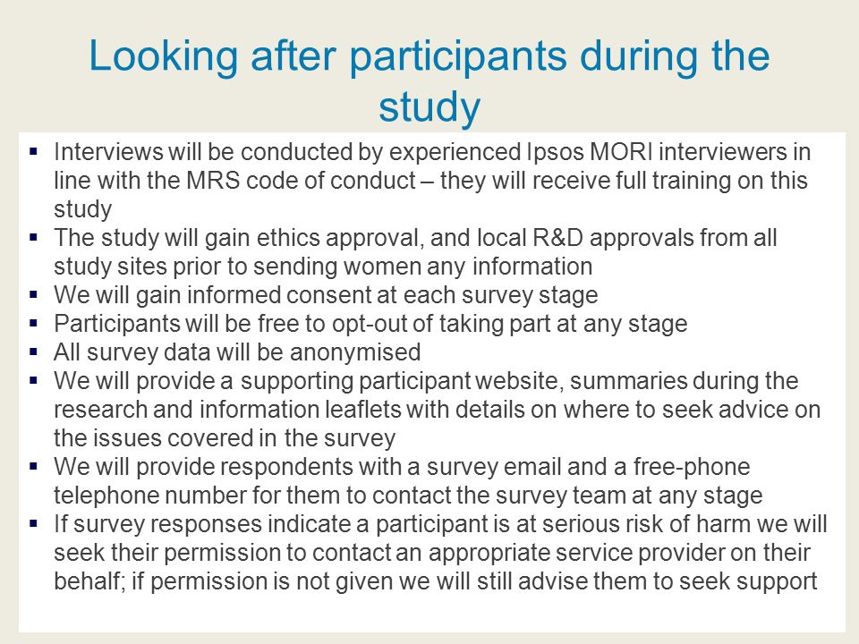 Looking after participants during the study  Interviews will be conducted by experienced Ipsos MORI interviewers in line with the MRS code of conduct