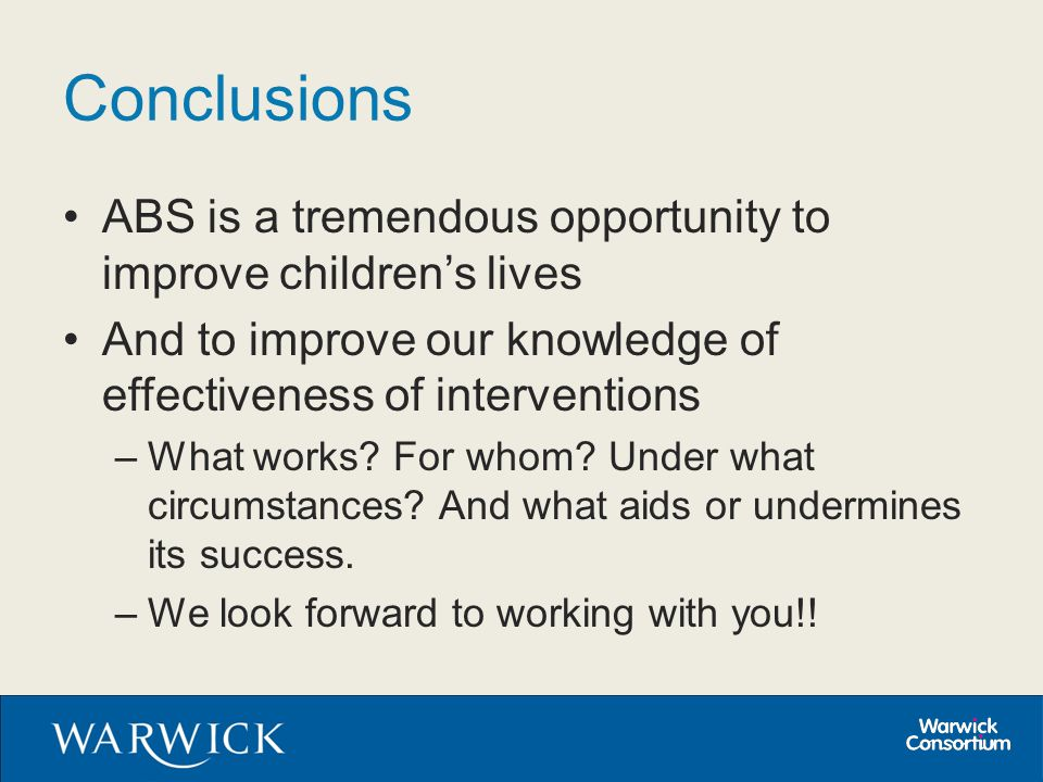Conclusions ABS is a tremendous opportunity to improve children's lives And to improve our knowledge of effectiveness of interventions –What works? Fo
