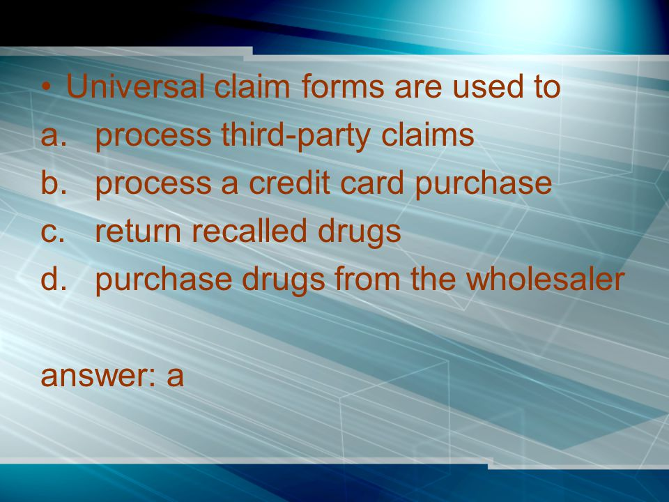 Universal claim forms are used to a.process third-party claims b.process a credit card purchase c.return recalled drugs d.purchase drugs from the wholesaler answer: a