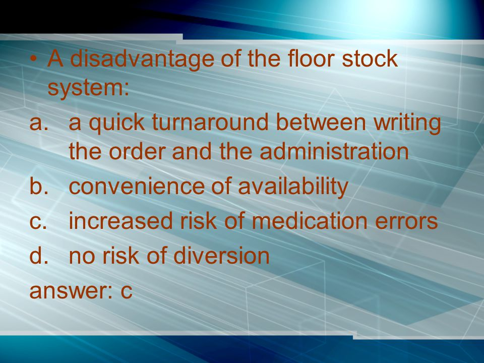 A disadvantage of the floor stock system: a.a quick turnaround between writing the order and the administration b.convenience of availability c.increased risk of medication errors d.no risk of diversion answer: c