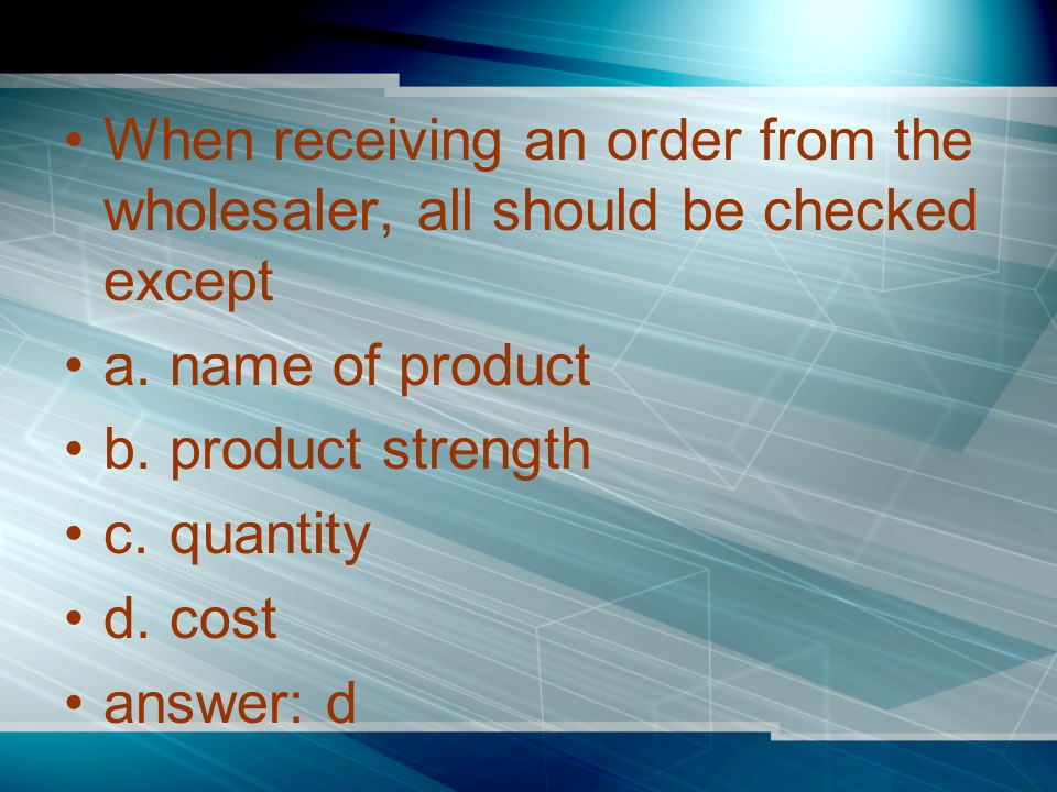 When receiving an order from the wholesaler, all should be checked except a.name of product b.product strength c.quantity d.cost answer: d