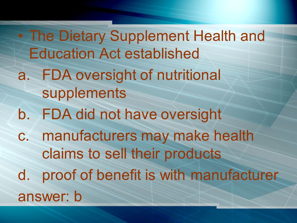 The Dietary Supplement Health and Education Act established a.FDA oversight of nutritional supplements b.FDA did not have oversight c.manufacturers may make health claims to sell their products d.proof of benefit is with manufacturer answer: b
