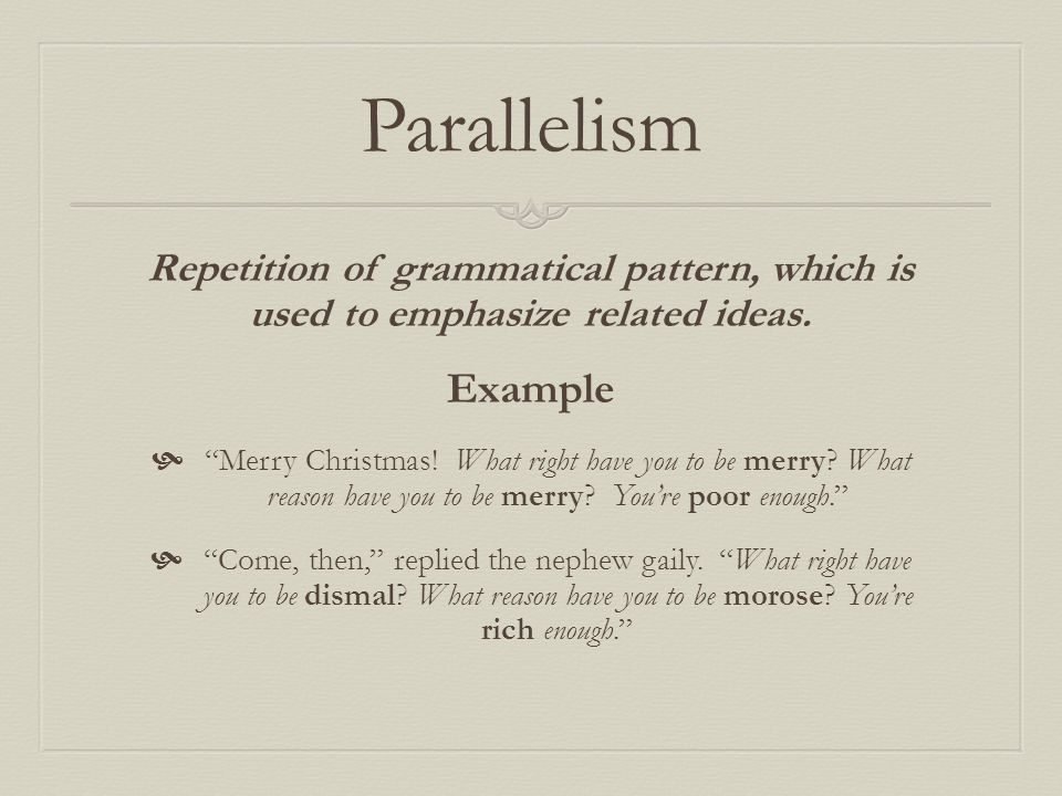 """Parallelism Repetition of grammatical pattern, which is used to emphasize related ideas. Example  """"Merry Christmas! What right have you to be merry?"""