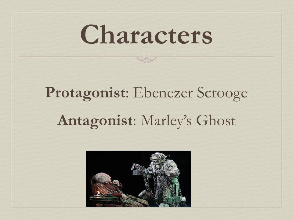 Characters Protagonist: Ebenezer Scrooge Antagonist: Marley's Ghost