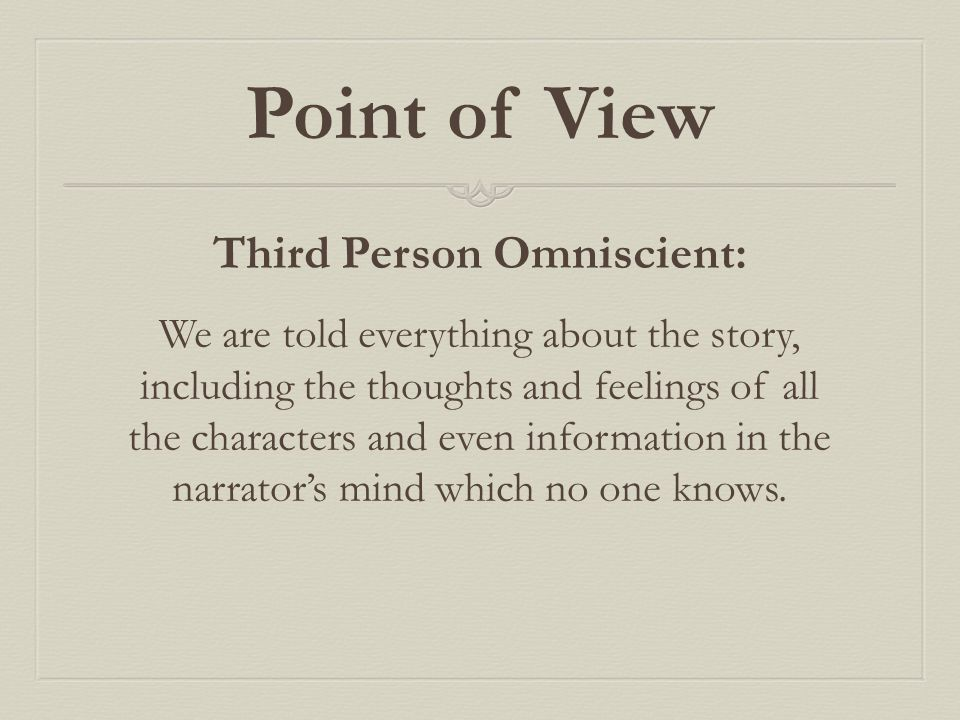 Point of View Third Person Omniscient: We are told everything about the story, including the thoughts and feelings of all the characters and even info