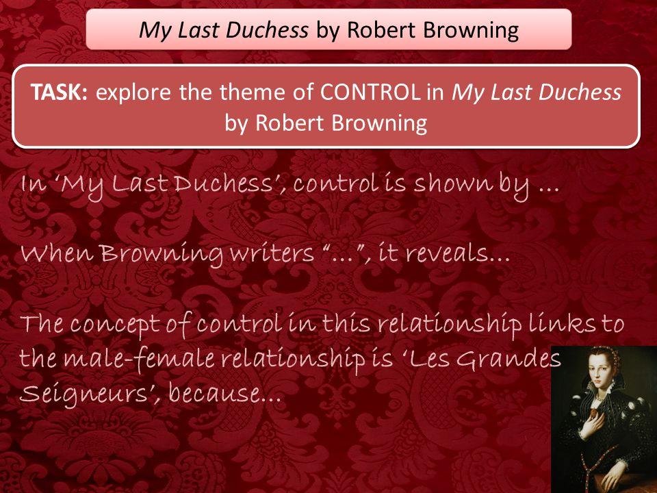 My Last Duchess by Robert Browning TASK: explore the theme of CONTROL in My Last Duchess by Robert Browning In 'My Last Duchess', control is shown by